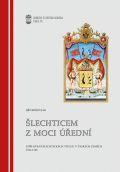 Šlechticem zmoci úřední. Udílení šlechtických titulů včeských zemích 1705-1780.
